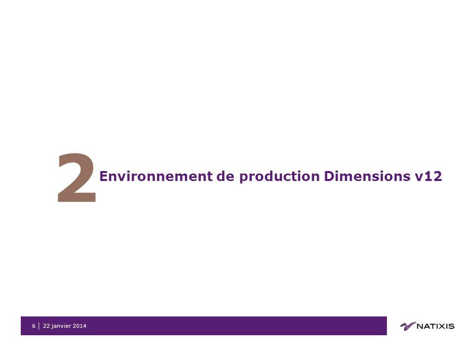 22 janvier 20146 2 Environnement de production Dimensions v12