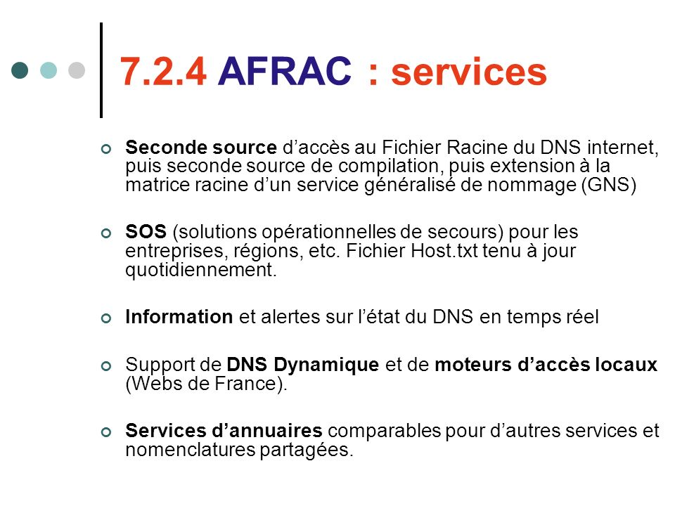 7.2.4 AFRAC : services Seconde source daccès au Fichier Racine du DNS internet, puis seconde source de compilation, puis extension à la matrice racine dun service généralisé de nommage (GNS) SOS (solutions opérationnelles de secours) pour les entreprises, régions, etc.