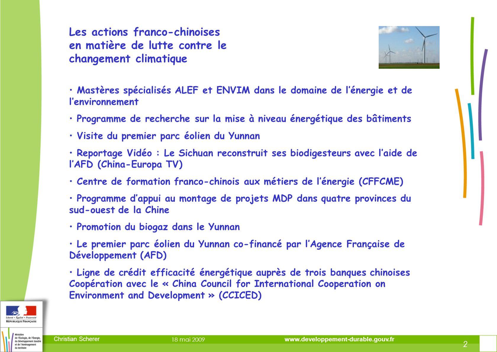 DIRECTION DE LA PREVENTION DES RISQUES ET LUTTE CONTRE LES POLLUTIONS DIRECTION DE LA PREVENTION DES POLLUTIONS ET DES RISQUES DIRECTION DE LA PREVENTION DES RISQUES ET LUTTE CONTRE LES POLLUTIONS DIRECTION DE LA PREVENTION DES POLLUTIONS ET DES RISQUES 2 Christian Scherer 18 mai 2009 www.developpement-durable.gouv.fr 2 Les actions franco-chinoises en matière de lutte contre le changement climatique Mastères spécialisés ALEF et ENVIM dans le domaine de lénergie et de lenvironnement Programme de recherche sur la mise à niveau énergétique des bâtiments Visite du premier parc éolien du Yunnan Reportage Vidéo : Le Sichuan reconstruit ses biodigesteurs avec laide de lAFD (China-Europa TV) Centre de formation franco-chinois aux métiers de lénergie (CFFCME) Programme dappui au montage de projets MDP dans quatre provinces du sud-ouest de la Chine Promotion du biogaz dans le Yunnan Le premier parc éolien du Yunnan co-financé par lAgence Française de Développement (AFD) Ligne de crédit efficacité énergétique auprès de trois banques chinoises Coopération avec le « China Council for International Cooperation on Environment and Development » (CCICED)