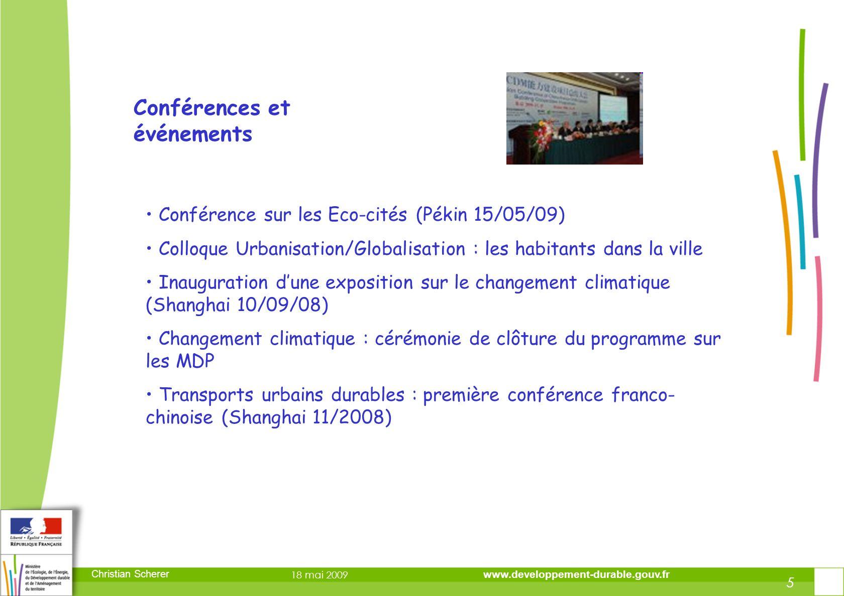 DIRECTION DE LA PREVENTION DES RISQUES ET LUTTE CONTRE LES POLLUTIONS DIRECTION DE LA PREVENTION DES POLLUTIONS ET DES RISQUES DIRECTION DE LA PREVENTION DES RISQUES ET LUTTE CONTRE LES POLLUTIONS DIRECTION DE LA PREVENTION DES POLLUTIONS ET DES RISQUES 5 Christian Scherer 18 mai 2009 www.developpement-durable.gouv.fr 5 Conférences et événements Conférence sur les Eco-cités (Pékin 15/05/09) Colloque Urbanisation/Globalisation : les habitants dans la ville Inauguration dune exposition sur le changement climatique (Shanghai 10/09/08) Changement climatique : cérémonie de clôture du programme sur les MDP Transports urbains durables : première conférence franco- chinoise (Shanghai 11/2008)