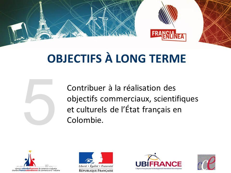 OBJECTIFS À LONG TERME Contribuer à la réalisation des objectifs commerciaux, scientifiques et culturels de lÉtat français en Colombie. 5