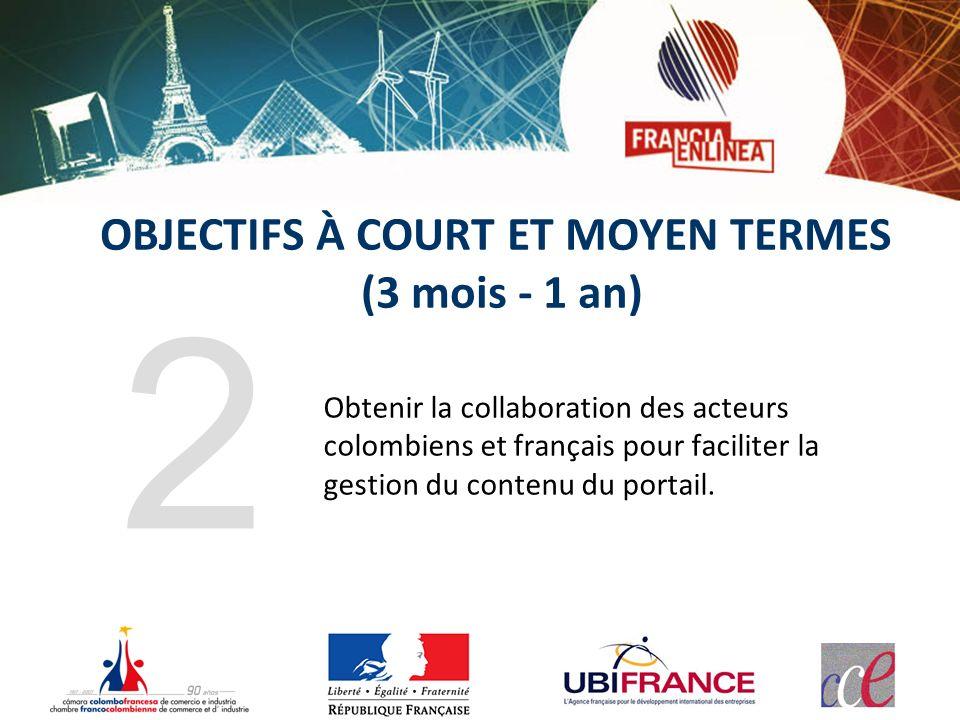 Obtenir la collaboration des acteurs colombiens et français pour faciliter la gestion du contenu du portail. 2 OBJECTIFS À COURT ET MOYEN TERMES (3 mo