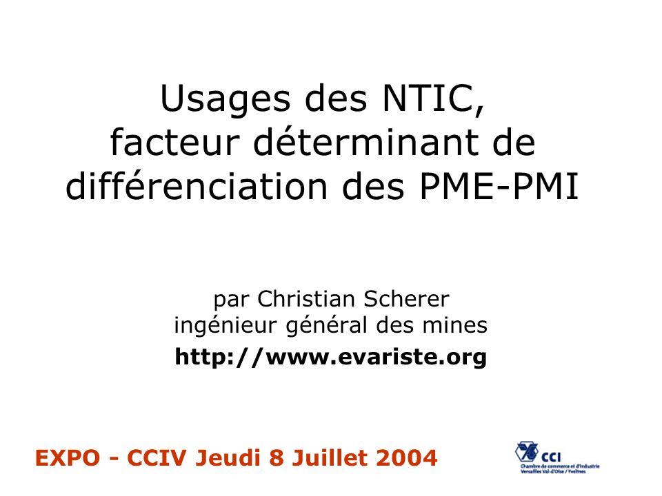 Usages des NTIC, facteur déterminant de différenciation des PME-PMI par Christian Scherer ingénieur général des mines http://www.evariste.org EXPO - CCIV Jeudi 8 Juillet 2004