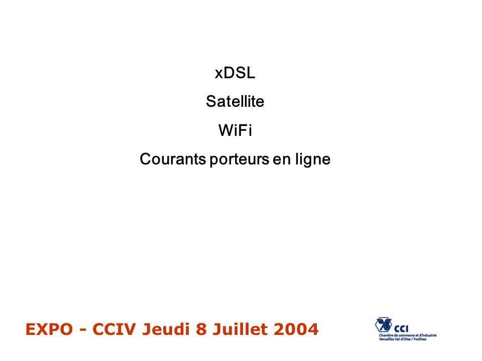 EXPO - CCIV Jeudi 8 Juillet 2004 xDSL Satellite WiFi Courants porteurs en ligne