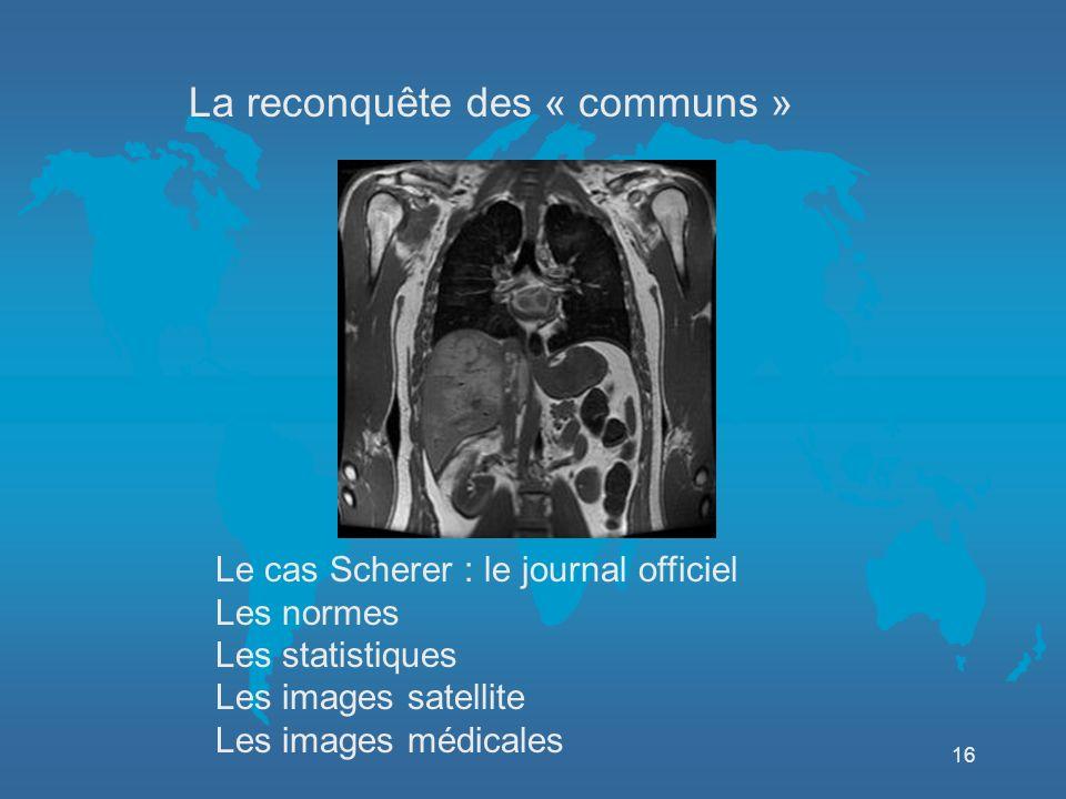 16 Le cas Scherer : le journal officiel Les normes Les statistiques Les images satellite Les images médicales La reconquête des « communs »
