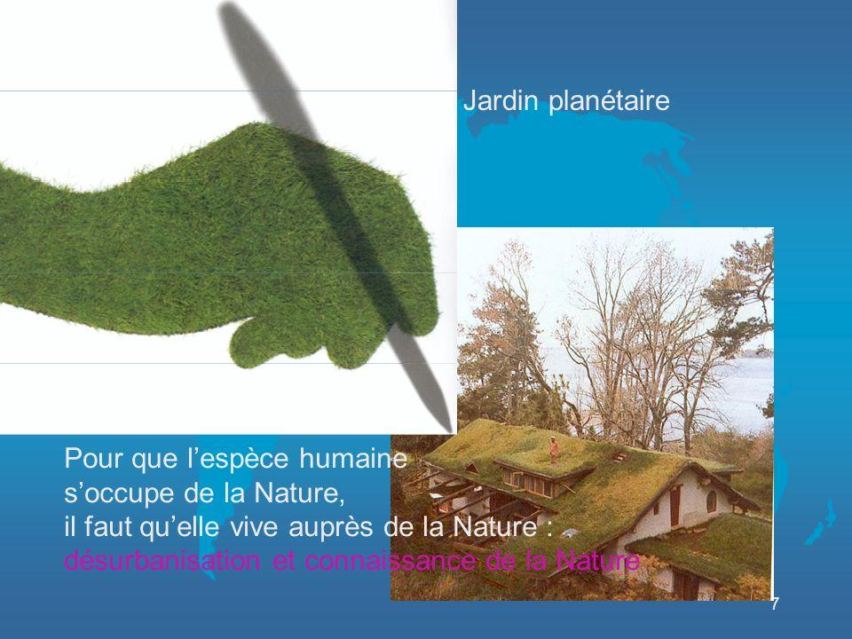 7 Jardin planétaire Pour que lespèce humaine soccupe de la Nature, il faut quelle vive auprès de la Nature : désurbanisation et connaissance de la Nature