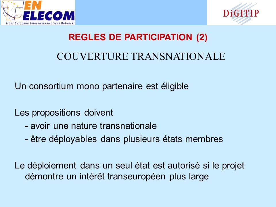 Un consortium mono partenaire est éligible Les propositions doivent - avoir une nature transnationale - être déployables dans plusieurs états membres Le déploiement dans un seul état est autorisé si le projet démontre un intérêt transeuropéen plus large COUVERTURE TRANSNATIONALE REGLES DE PARTICIPATION (2)