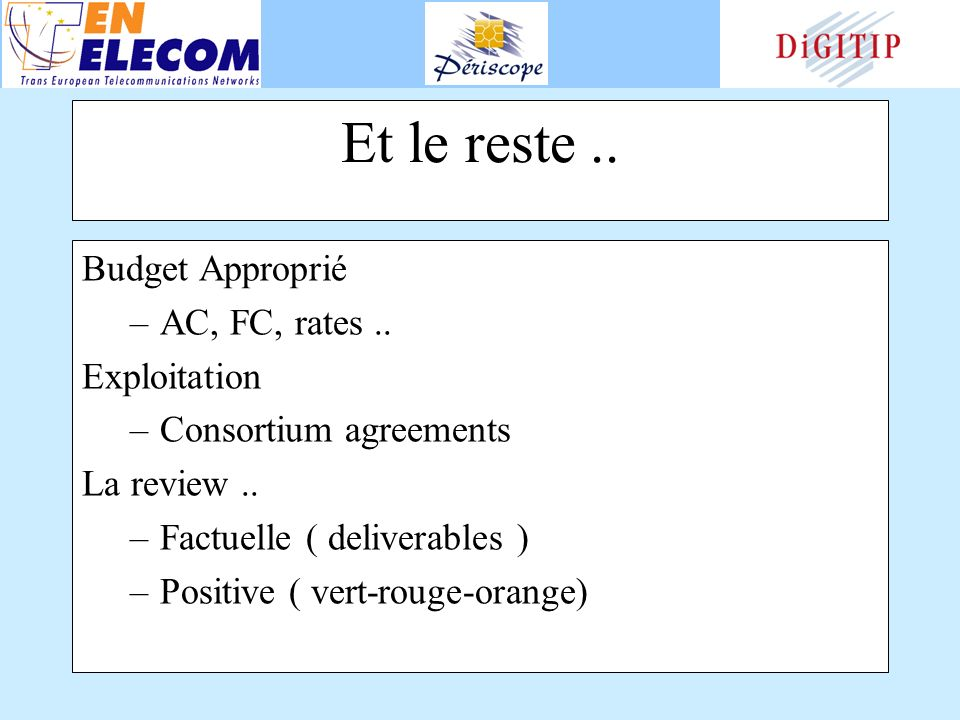 Et le reste.. Budget Approprié –AC, FC, rates.. Exploitation –Consortium agreements La review.. –Factuelle ( deliverables ) –Positive ( vert-rouge-ora