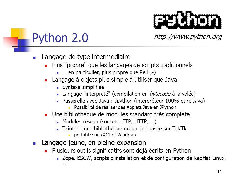 11 Python 2.0 Langage de type intermédiaire Plus propre que les langages de scripts traditionnels … en particulier, plus propre que Perl ;-) Langage à objets plus simple à utiliser que Java Syntaxe simplifiée Langage interprété (compilation en bytecode à la volée) Passerelle avec Java : Jpython (interpréteur 100% pure Java) Possibilité de réaliser des Applets Java en JPython Une bibliothèque de modules standard très complète Modules réseau (sockets, FTP, HTTP, …) Tkinter : une bibliothèque graphique basée sur Tcl/Tk portable sous X11 et Windows Langage jeune, en pleine expansion Plusieurs outils significatifs sont déjà écrits en Python Zope, BSCW, scripts d installation et de configuration de RedHat Linux, … http://www.python.org