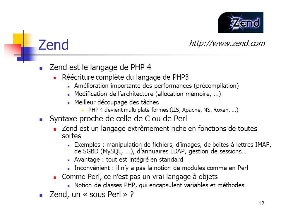 12 Zend Zend est le langage de PHP 4 Réécriture complète du langage de PHP3 Amélioration importante des performances (précompilation) Modification de larchitecture (allocation mémoire, …) Meilleur découpage des tâches PHP 4 devient multi plate-formes (IIS, Apache, NS, Roxen, …) Syntaxe proche de celle de C ou de Perl Zend est un langage extrêmement riche en fonctions de toutes sortes Exemples : manipulation de fichiers, dimages, de boites à lettres IMAP, de SGBD (MySQL, …), dannuaires LDAP, gestion de sessions… Avantage : tout est intégré en standard Inconvénient : il ny a pas la notion de modules comme en Perl Comme Perl, ce nest pas un vrai langage à objets Notion de classes PHP, qui encapsulent variables et méthodes Zend, un « sous Perl » .