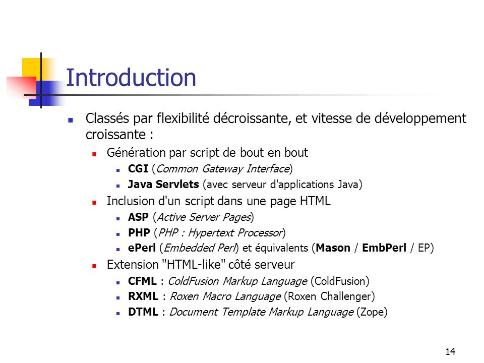 14 Introduction Classés par flexibilité décroissante, et vitesse de développement croissante : Génération par script de bout en bout CGI (Common Gateway Interface) Java Servlets (avec serveur d applications Java) Inclusion d un script dans une page HTML ASP (Active Server Pages) PHP (PHP : Hypertext Processor) ePerl (Embedded Perl) et équivalents (Mason / EmbPerl / EP) Extension HTML-like côté serveur CFML : ColdFusion Markup Language (ColdFusion) RXML : Roxen Macro Language (Roxen Challenger) DTML : Document Template Markup Language (Zope)