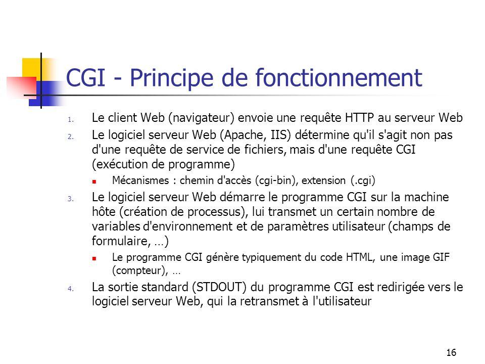 16 CGI - Principe de fonctionnement 1. Le client Web (navigateur) envoie une requête HTTP au serveur Web 2. Le logiciel serveur Web (Apache, IIS) déte