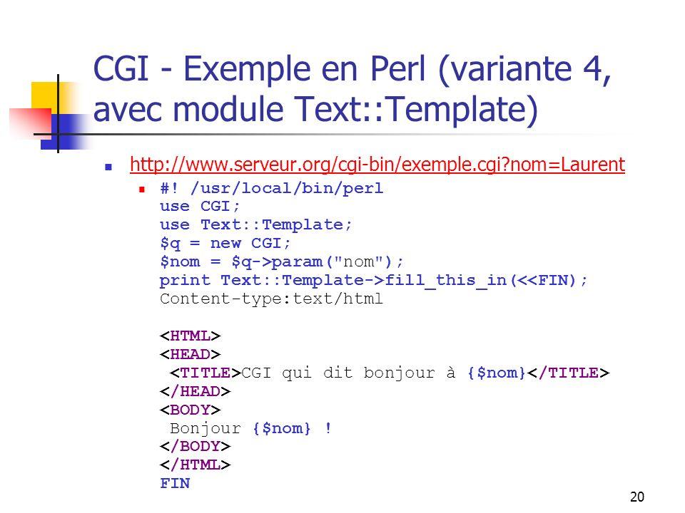 20 CGI - Exemple en Perl (variante 4, avec module Text::Template) http://www.serveur.org/cgi-bin/exemple.cgi?nom=Laurent #! /usr/local/bin/perl use CG