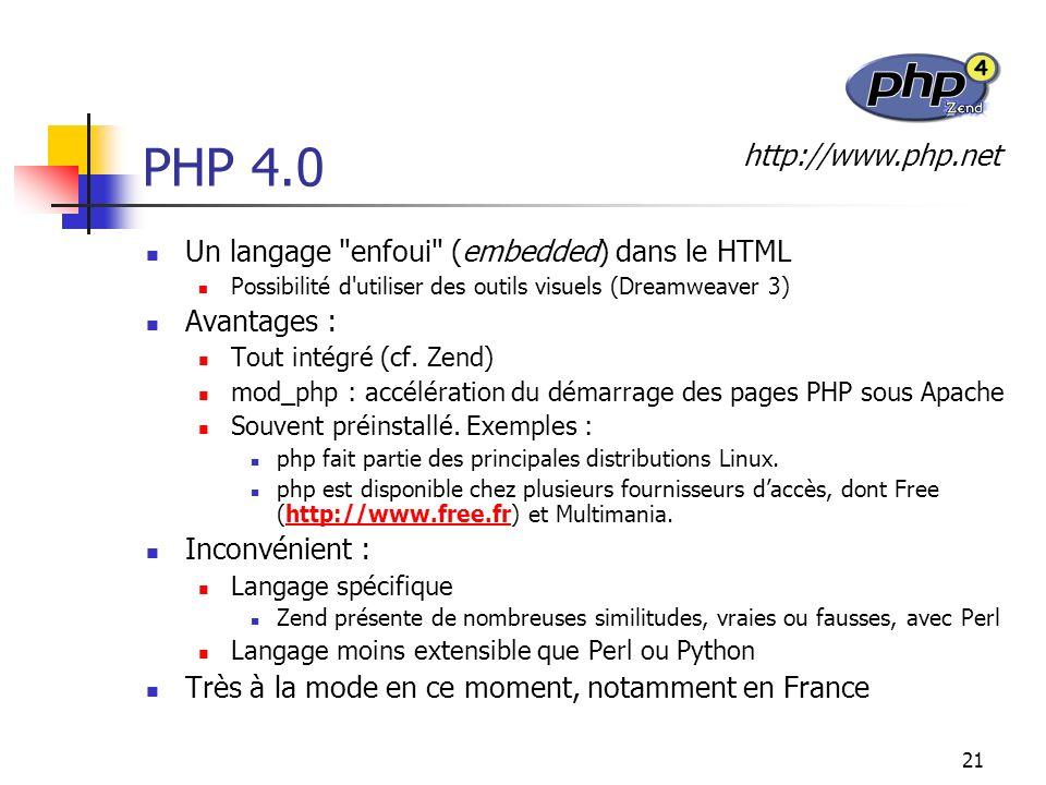 21 PHP 4.0 Un langage enfoui (embedded) dans le HTML Possibilité d utiliser des outils visuels (Dreamweaver 3) Avantages : Tout intégré (cf.