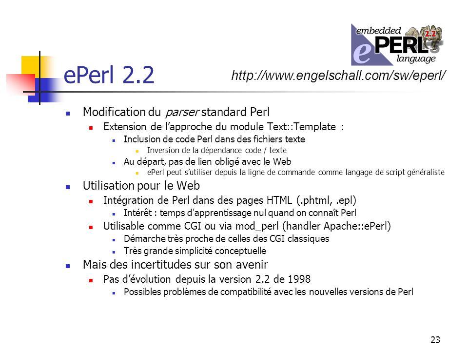 23 ePerl 2.2 Modification du parser standard Perl Extension de lapproche du module Text::Template : Inclusion de code Perl dans des fichiers texte Inversion de la dépendance code / texte Au départ, pas de lien obligé avec le Web ePerl peut sutiliser depuis la ligne de commande comme langage de script généraliste Utilisation pour le Web Intégration de Perl dans des pages HTML (.phtml,.epl) Intérêt : temps d apprentissage nul quand on connaît Perl Utilisable comme CGI ou via mod_perl (handler Apache::ePerl) Démarche très proche de celles des CGI classiques Très grande simplicité conceptuelle Mais des incertitudes sur son avenir Pas dévolution depuis la version 2.2 de 1998 Possibles problèmes de compatibilité avec les nouvelles versions de Perl http://www.engelschall.com/sw/eperl/
