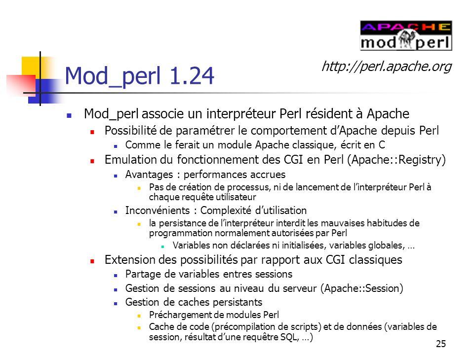 25 Mod_perl 1.24 Mod_perl associe un interpréteur Perl résident à Apache Possibilité de paramétrer le comportement dApache depuis Perl Comme le ferait un module Apache classique, écrit en C Emulation du fonctionnement des CGI en Perl (Apache::Registry) Avantages : performances accrues Pas de création de processus, ni de lancement de linterpréteur Perl à chaque requête utilisateur Inconvénients : Complexité dutilisation la persistance de linterpréteur interdit les mauvaises habitudes de programmation normalement autorisées par Perl Variables non déclarées ni initialisées, variables globales, … Extension des possibilités par rapport aux CGI classiques Partage de variables entres sessions Gestion de sessions au niveau du serveur (Apache::Session) Gestion de caches persistants Préchargement de modules Perl Cache de code (précompilation de scripts) et de données (variables de session, résultat dune requêtre SQL, …) http://perl.apache.org