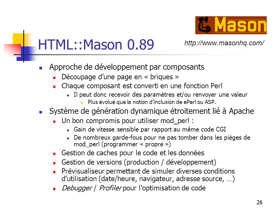26 HTML::Mason 0.89 Approche de développement par composants Découpage dune page en « briques » Chaque composant est converti en une fonction Perl Il peut donc recevoir des paramètres et/ou renvoyer une valeur Plus évolué que la notion dinclusion de ePerl ou ASP.