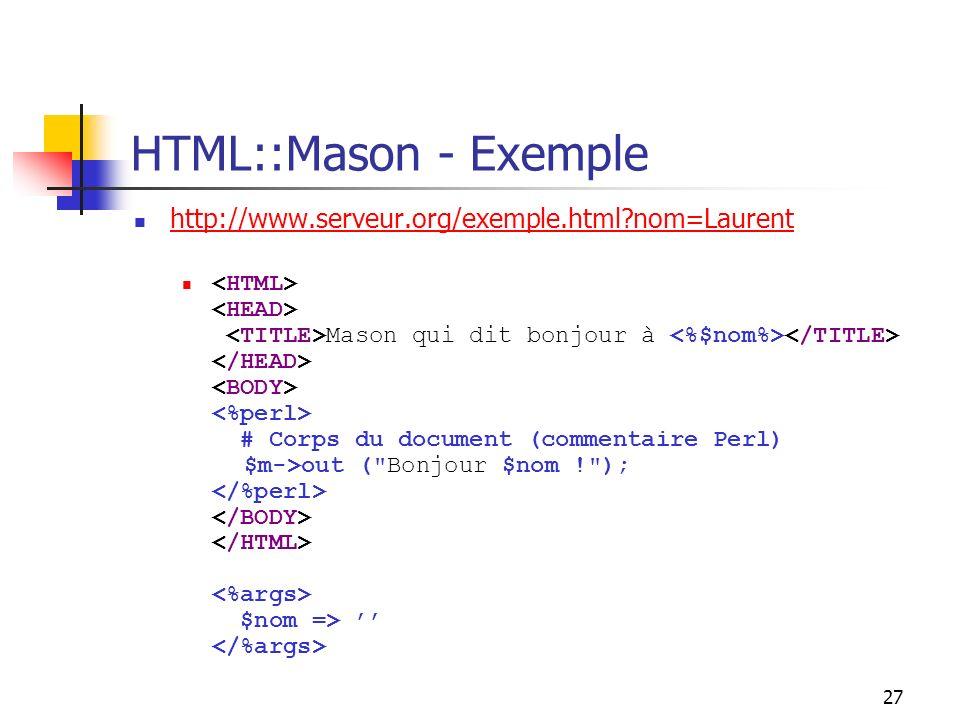 27 HTML::Mason - Exemple http://www.serveur.org/exemple.html nom=Laurent Mason qui dit bonjour à # Corps du document (commentaire Perl) $m->out ( Bonjour $nom ! ); $nom =>