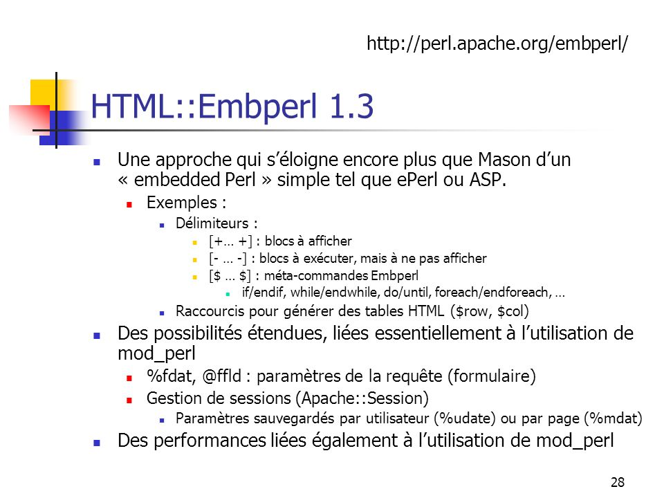 28 HTML::Embperl 1.3 Une approche qui séloigne encore plus que Mason dun « embedded Perl » simple tel que ePerl ou ASP.