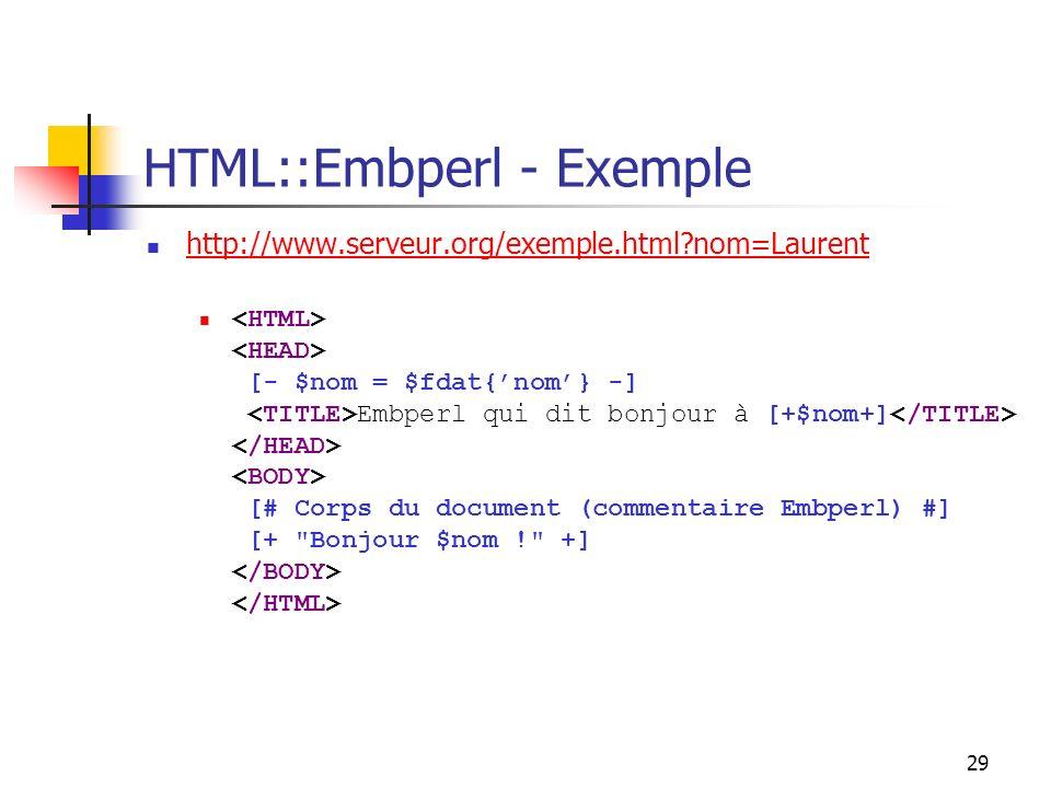 29 HTML::Embperl - Exemple http://www.serveur.org/exemple.html nom=Laurent [- $nom = $fdat{nom} -] Embperl qui dit bonjour à [+$nom+] [# Corps du document (commentaire Embperl) #] [+ Bonjour $nom ! +]