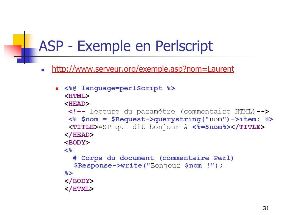 31 ASP - Exemple en Perlscript http://www.serveur.org/exemple.asp nom=Laurent querystring( nom )->item; %> ASP qui dit bonjour à write( Bonjour $nom ! ); %>