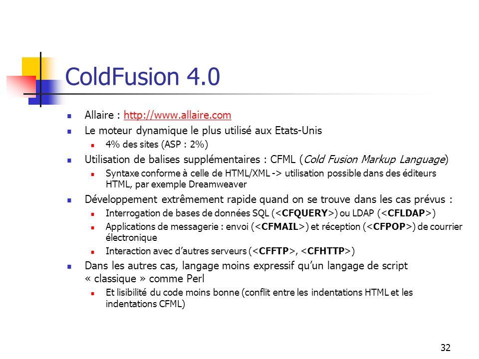 32 ColdFusion 4.0 Allaire : http://www.allaire.comhttp://www.allaire.com Le moteur dynamique le plus utilisé aux Etats-Unis 4% des sites (ASP : 2%) Utilisation de balises supplémentaires : CFML (Cold Fusion Markup Language) Syntaxe conforme à celle de HTML/XML -> utilisation possible dans des éditeurs HTML, par exemple Dreamweaver Développement extrêmement rapide quand on se trouve dans les cas prévus : Interrogation de bases de données SQL ( ) ou LDAP ( ) Applications de messagerie : envoi ( ) et réception ( ) de courrier électronique Interaction avec dautres serveurs (, ) Dans les autres cas, langage moins expressif quun langage de script « classique » comme Perl Et lisibilité du code moins bonne (conflit entre les indentations HTML et les indentations CFML)