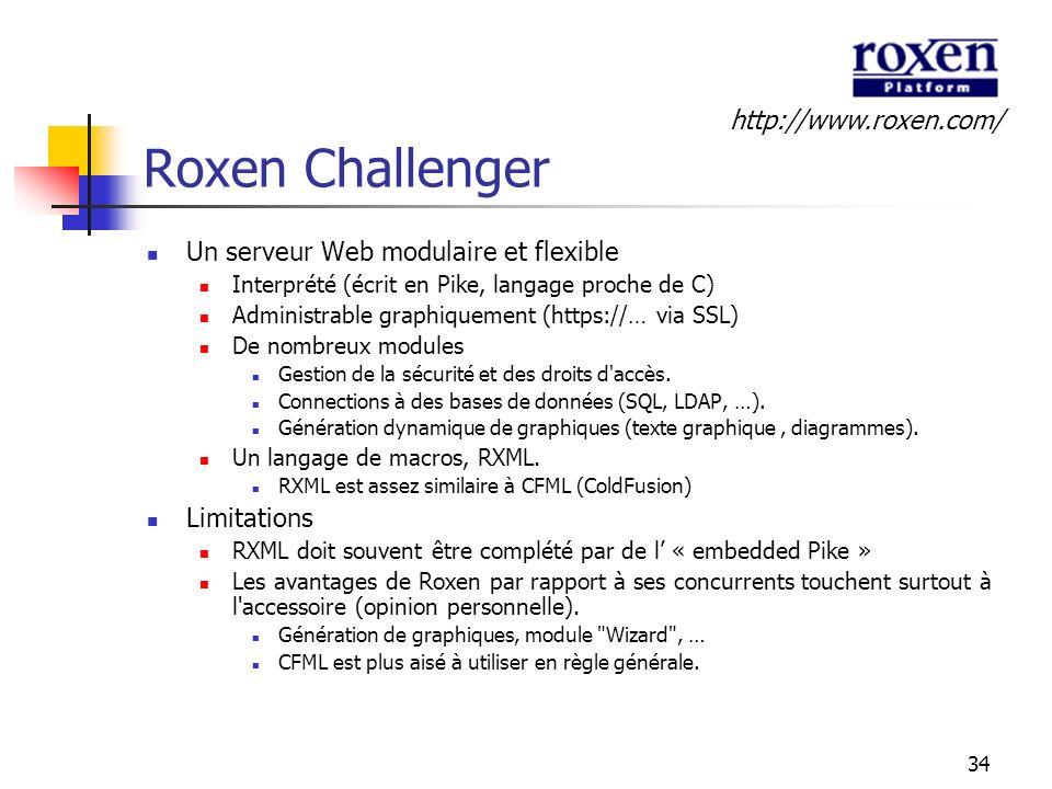 34 Roxen Challenger Un serveur Web modulaire et flexible Interprété (écrit en Pike, langage proche de C) Administrable graphiquement (https://… via SS
