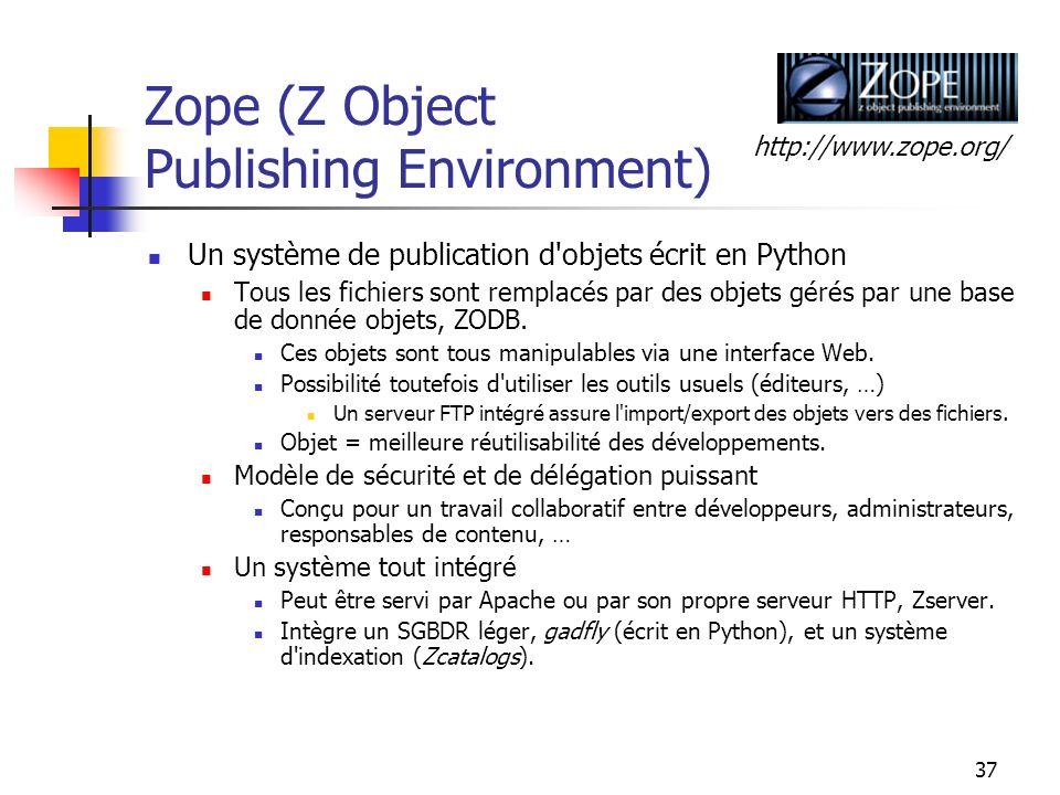 37 Zope (Z Object Publishing Environment) Un système de publication d objets écrit en Python Tous les fichiers sont remplacés par des objets gérés par une base de donnée objets, ZODB.