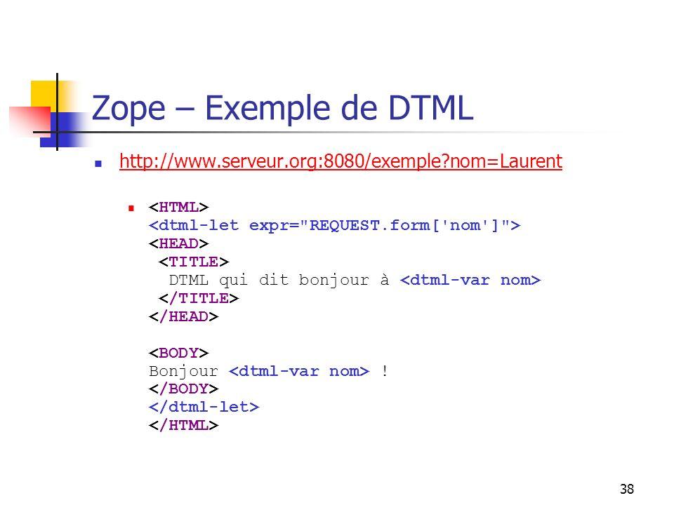 38 Zope – Exemple de DTML http://www.serveur.org:8080/exemple?nom=Laurent DTML qui dit bonjour à Bonjour !