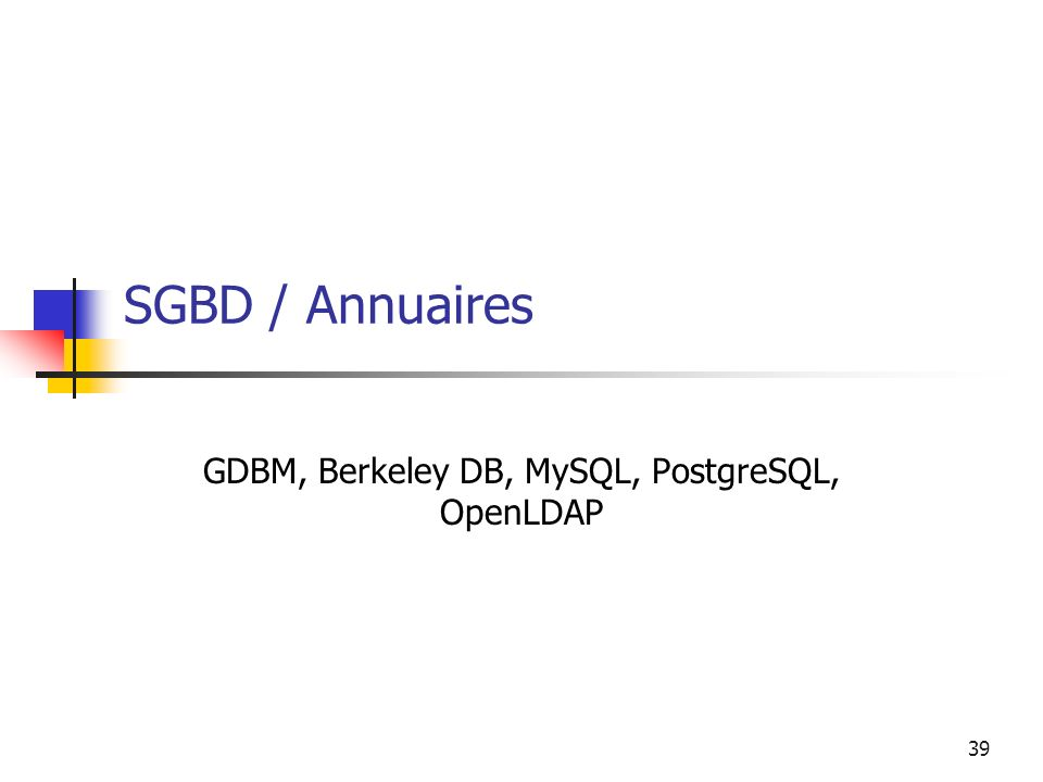 39 SGBD / Annuaires GDBM, Berkeley DB, MySQL, PostgreSQL, OpenLDAP