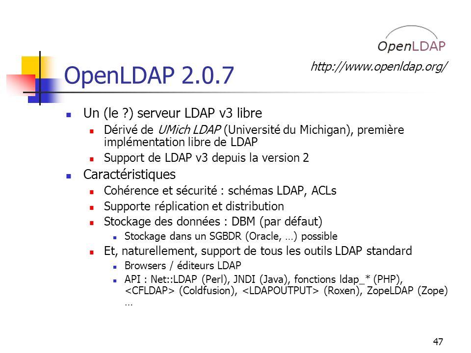 47 OpenLDAP 2.0.7 Un (le ) serveur LDAP v3 libre Dérivé de UMich LDAP (Université du Michigan), première implémentation libre de LDAP Support de LDAP v3 depuis la version 2 Caractéristiques Cohérence et sécurité : schémas LDAP, ACLs Supporte réplication et distribution Stockage des données : DBM (par défaut) Stockage dans un SGBDR (Oracle, …) possible Et, naturellement, support de tous les outils LDAP standard Browsers / éditeurs LDAP API : Net::LDAP (Perl), JNDI (Java), fonctions ldap_* (PHP), (Coldfusion), (Roxen), ZopeLDAP (Zope) … http://www.openldap.org/