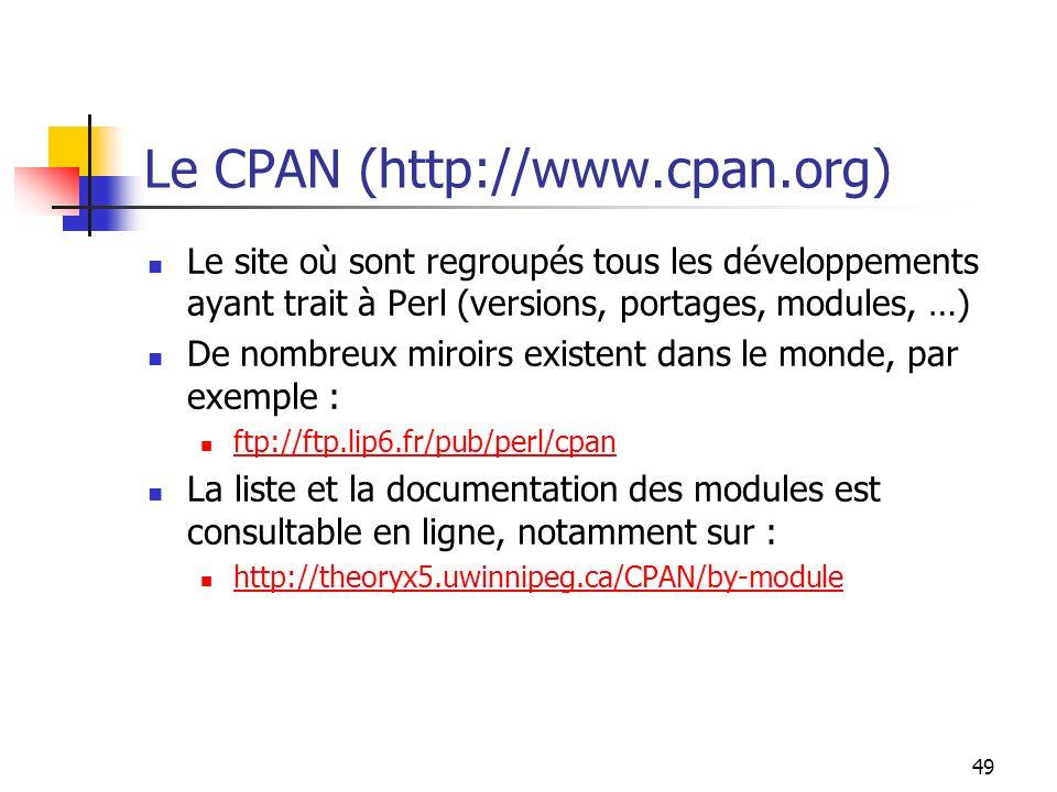 49 Le CPAN (http://www.cpan.org) Le site où sont regroupés tous les développements ayant trait à Perl (versions, portages, modules, …) De nombreux miroirs existent dans le monde, par exemple : ftp://ftp.lip6.fr/pub/perl/cpan La liste et la documentation des modules est consultable en ligne, notamment sur : http://theoryx5.uwinnipeg.ca/CPAN/by-module