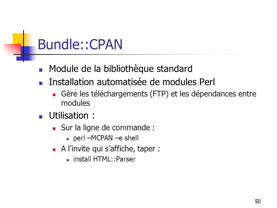 50 Bundle::CPAN Module de la bibliothèque standard Installation automatisée de modules Perl Gère les téléchargements (FTP) et les dépendances entre modules Utilisation : Sur la ligne de commande : perl –MCPAN –e shell A linvite qui saffiche, taper : install HTML::Parser