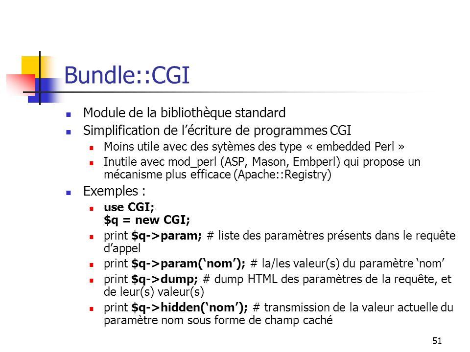 51 Bundle::CGI Module de la bibliothèque standard Simplification de lécriture de programmes CGI Moins utile avec des sytèmes des type « embedded Perl » Inutile avec mod_perl (ASP, Mason, Embperl) qui propose un mécanisme plus efficace (Apache::Registry) Exemples : use CGI; $q = new CGI; print $q->param; # liste des paramètres présents dans le requête dappel print $q->param(nom); # la/les valeur(s) du paramètre nom print $q->dump; # dump HTML des paramètres de la requête, et de leur(s) valeur(s) print $q->hidden(nom); # transmission de la valeur actuelle du paramètre nom sous forme de champ caché