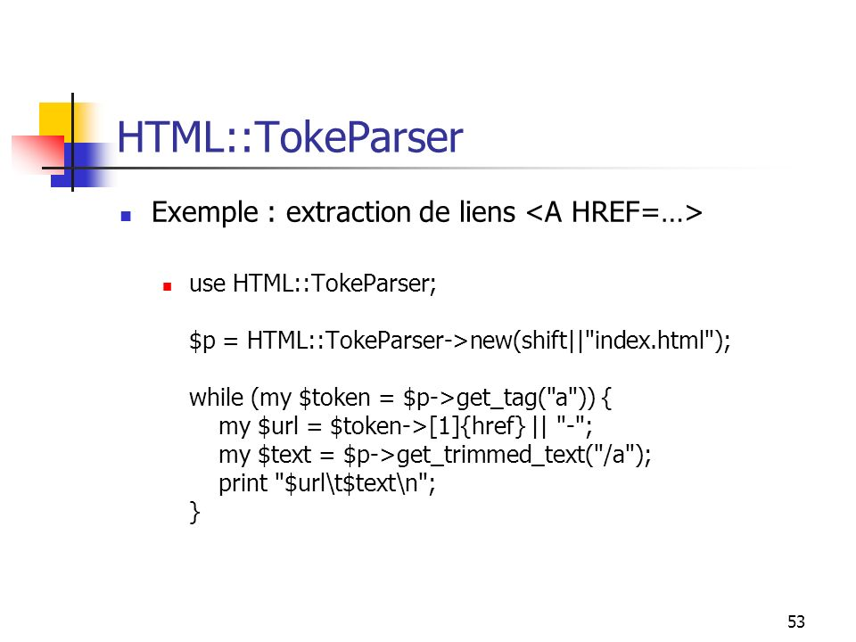 53 HTML::TokeParser Exemple : extraction de liens use HTML::TokeParser; $p = HTML::TokeParser->new(shift|| index.html ); while (my $token = $p->get_tag( a )) { my $url = $token->[1]{href} || - ; my $text = $p->get_trimmed_text( /a ); print $url\t$text\n ; }