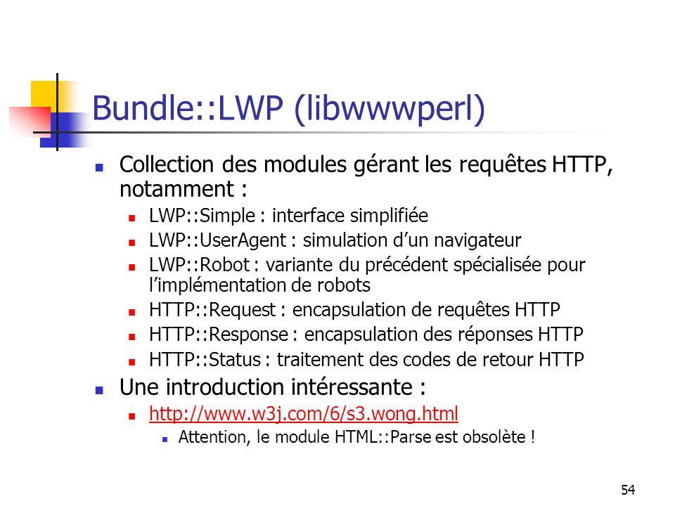 54 Bundle::LWP (libwwwperl) Collection des modules gérant les requêtes HTTP, notamment : LWP::Simple : interface simplifiée LWP::UserAgent : simulation dun navigateur LWP::Robot : variante du précédent spécialisée pour limplémentation de robots HTTP::Request : encapsulation de requêtes HTTP HTTP::Response : encapsulation des réponses HTTP HTTP::Status : traitement des codes de retour HTTP Une introduction intéressante : http://www.w3j.com/6/s3.wong.html Attention, le module HTML::Parse est obsolète !