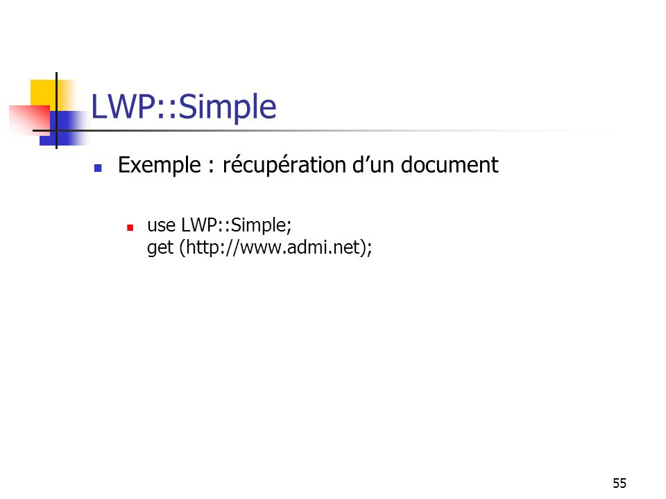 55 LWP::Simple Exemple : récupération dun document use LWP::Simple; get (http://www.admi.net);