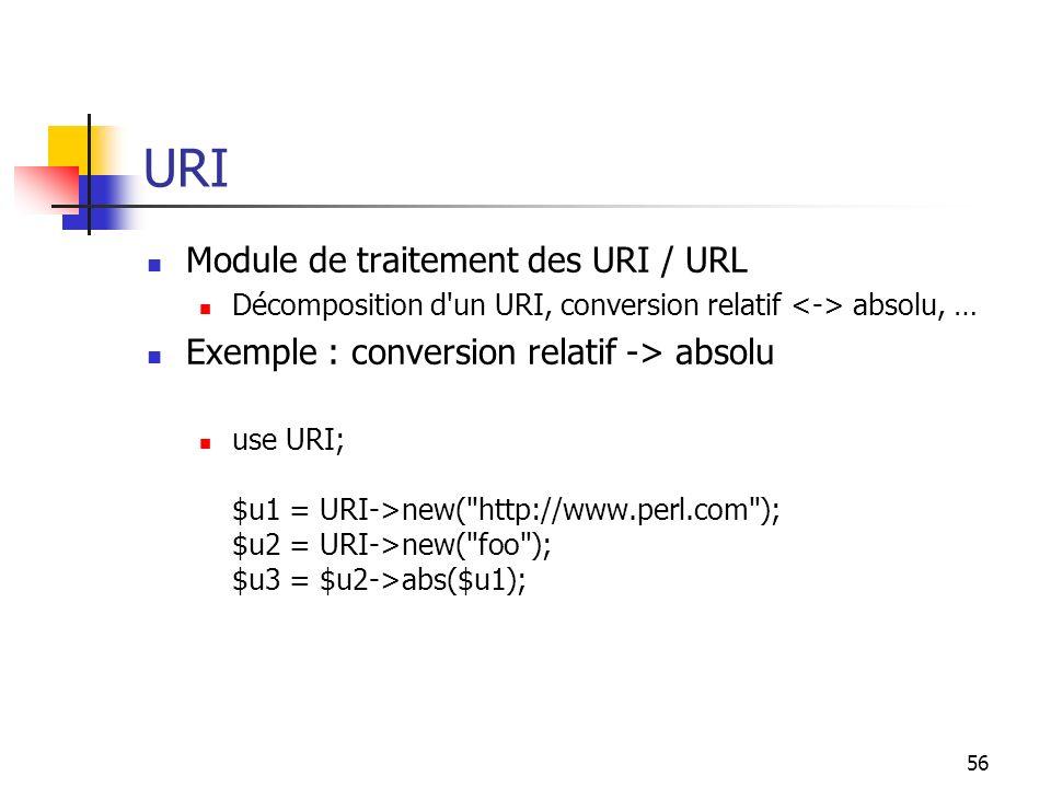 56 URI Module de traitement des URI / URL Décomposition d'un URI, conversion relatif absolu, … Exemple : conversion relatif -> absolu use URI; $u1 = U