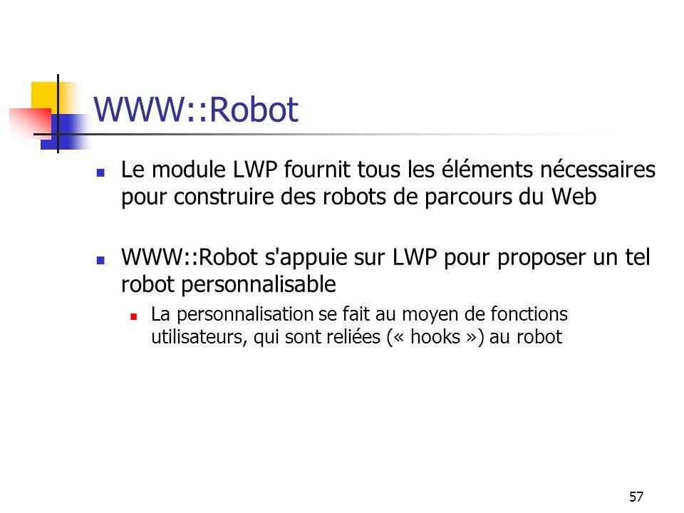 57 WWW::Robot Le module LWP fournit tous les éléments nécessaires pour construire des robots de parcours du Web WWW::Robot s appuie sur LWP pour proposer un tel robot personnalisable La personnalisation se fait au moyen de fonctions utilisateurs, qui sont reliées (« hooks ») au robot