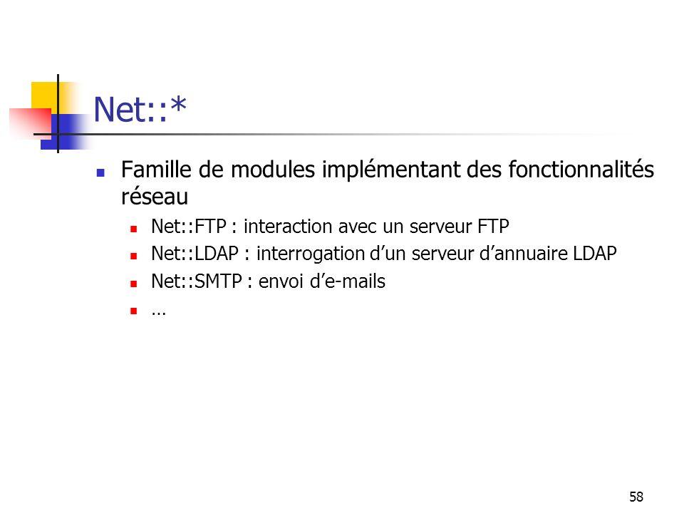 58 Net::* Famille de modules implémentant des fonctionnalités réseau Net::FTP : interaction avec un serveur FTP Net::LDAP : interrogation dun serveur dannuaire LDAP Net::SMTP : envoi de-mails …
