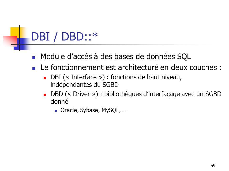 59 DBI / DBD::* Module daccès à des bases de données SQL Le fonctionnement est architecturé en deux couches : DBI (« Interface ») : fonctions de haut niveau, indépendantes du SGBD DBD (« Driver ») : bibliothèques dinterfaçage avec un SGBD donné Oracle, Sybase, MySQL, …