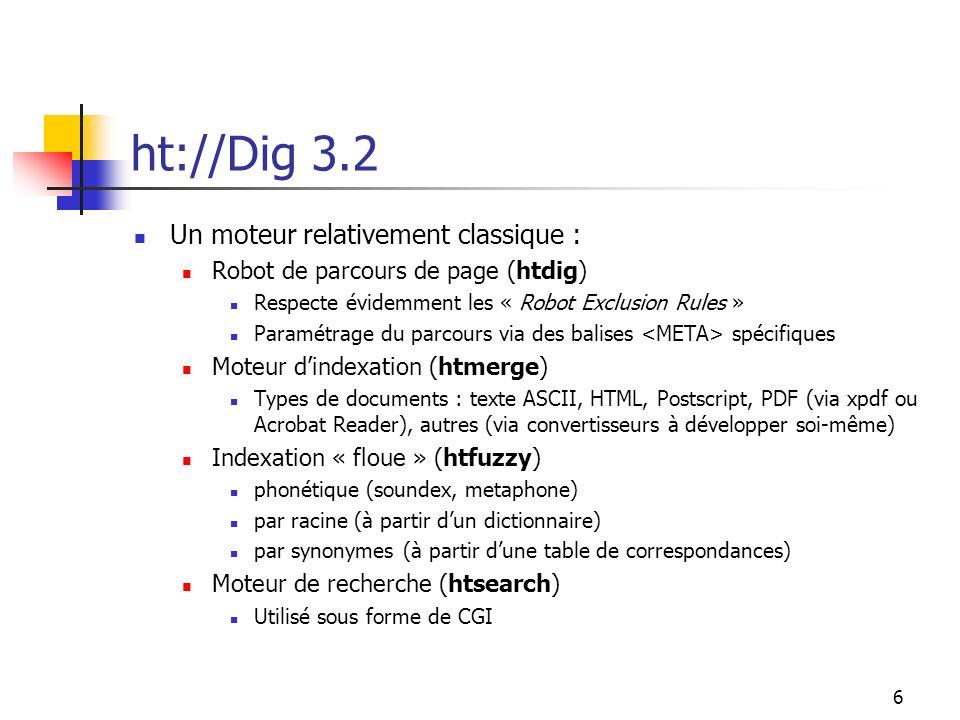6 ht://Dig 3.2 Un moteur relativement classique : Robot de parcours de page (htdig) Respecte évidemment les « Robot Exclusion Rules » Paramétrage du parcours via des balises spécifiques Moteur dindexation (htmerge) Types de documents : texte ASCII, HTML, Postscript, PDF (via xpdf ou Acrobat Reader), autres (via convertisseurs à développer soi-même) Indexation « floue » (htfuzzy) phonétique (soundex, metaphone) par racine (à partir dun dictionnaire) par synonymes (à partir dune table de correspondances) Moteur de recherche (htsearch) Utilisé sous forme de CGI
