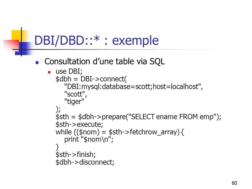 60 DBI/DBD::* : exemple Consultation dune table via SQL use DBI; $dbh = DBI->connect( DBI:mysql:database=scott;host=localhost , scott , tiger ); $sth = $dbh->prepare( SELECT ename FROM emp ); $sth->execute; while (($nom) = $sth->fetchrow_array) { print $nom\n ; } $sth->finish; $dbh->disconnect;