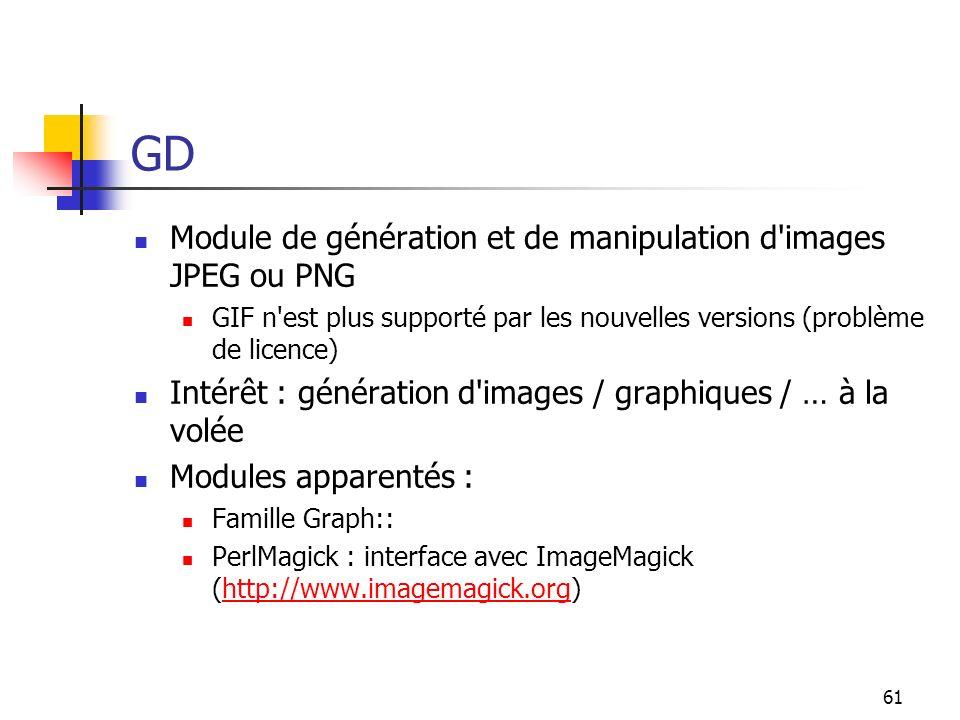 61 GD Module de génération et de manipulation d images JPEG ou PNG GIF n est plus supporté par les nouvelles versions (problème de licence) Intérêt : génération d images / graphiques / … à la volée Modules apparentés : Famille Graph:: PerlMagick : interface avec ImageMagick (http://www.imagemagick.org)http://www.imagemagick.org