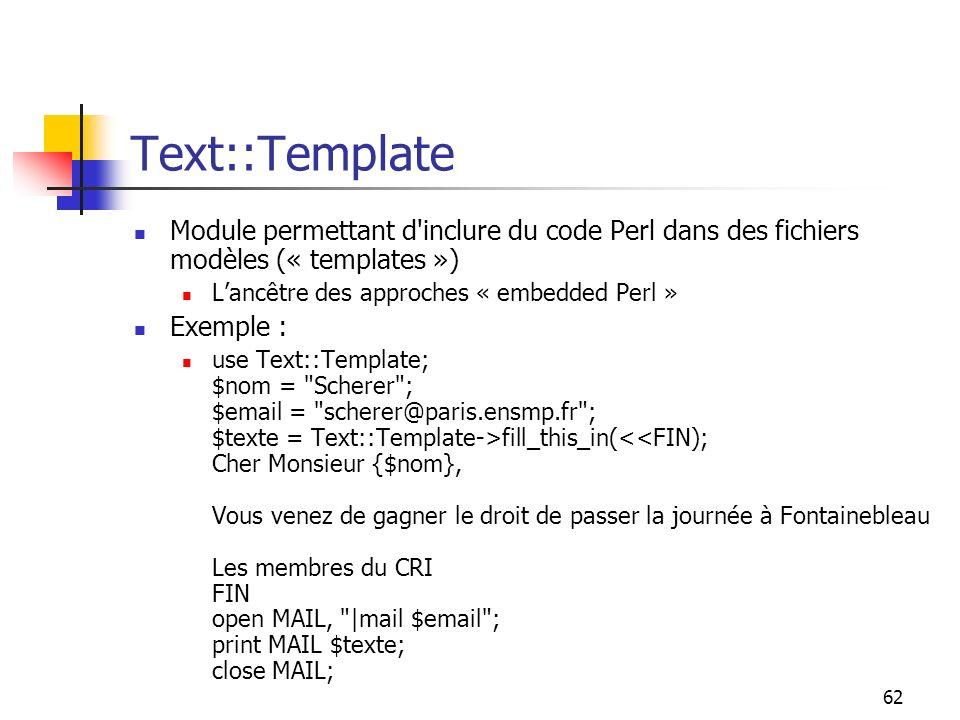 62 Text::Template Module permettant d inclure du code Perl dans des fichiers modèles (« templates ») Lancêtre des approches « embedded Perl » Exemple : use Text::Template; $nom = Scherer ; $email = scherer@paris.ensmp.fr ; $texte = Text::Template->fill_this_in(<<FIN); Cher Monsieur {$nom}, Vous venez de gagner le droit de passer la journée à Fontainebleau Les membres du CRI FIN open MAIL, |mail $email ; print MAIL $texte; close MAIL;