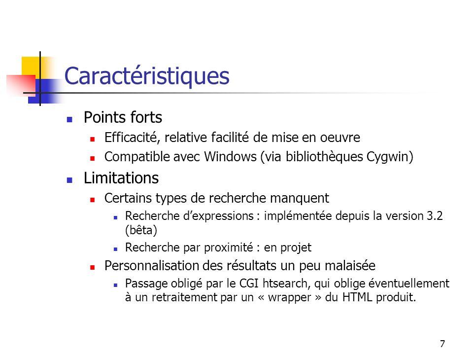 7 Caractéristiques Points forts Efficacité, relative facilité de mise en oeuvre Compatible avec Windows (via bibliothèques Cygwin) Limitations Certains types de recherche manquent Recherche dexpressions : implémentée depuis la version 3.2 (bêta) Recherche par proximité : en projet Personnalisation des résultats un peu malaisée Passage obligé par le CGI htsearch, qui oblige éventuellement à un retraitement par un « wrapper » du HTML produit.