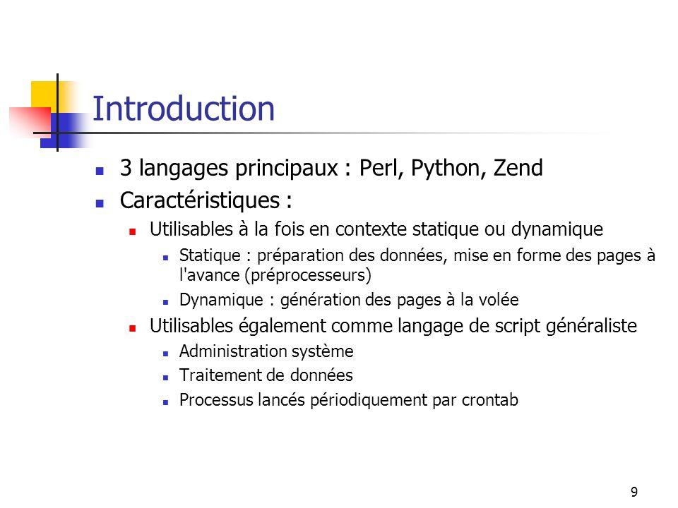 9 Introduction 3 langages principaux : Perl, Python, Zend Caractéristiques : Utilisables à la fois en contexte statique ou dynamique Statique : prépar