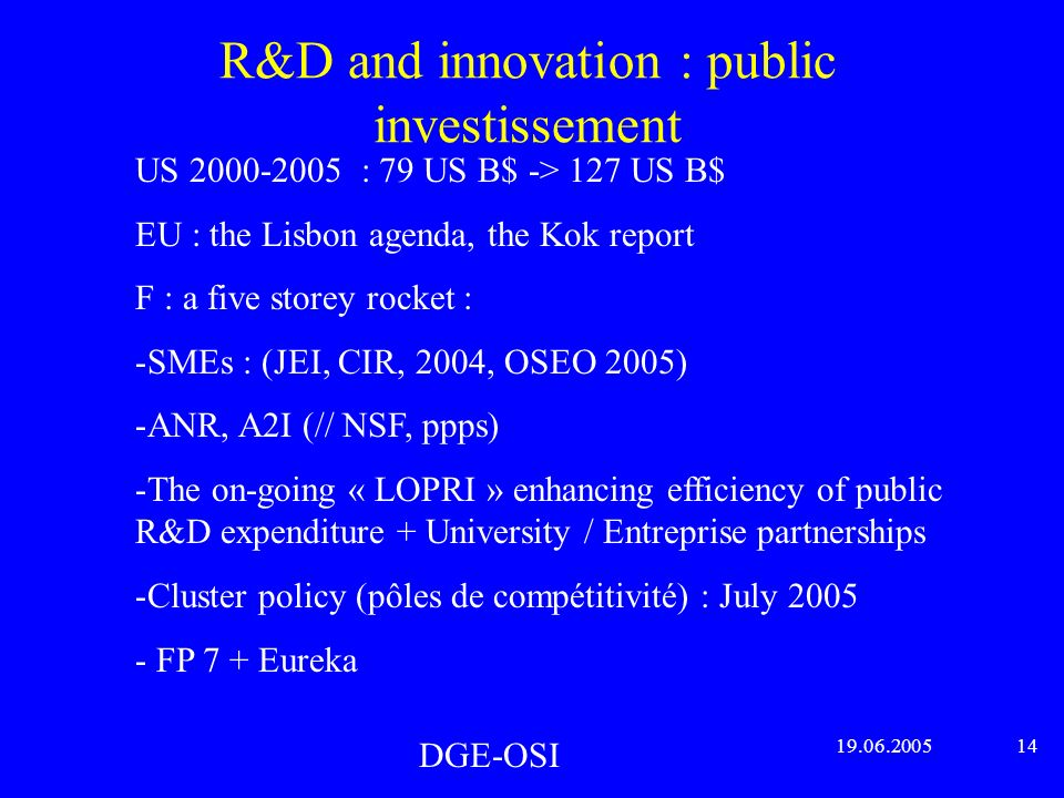 R&D and innovation : public investissement DGE-OSI 19.06.2005 14 US 2000-2005 : 79 US B$ -> 127 US B$ EU : the Lisbon agenda, the Kok report F : a five storey rocket : -SMEs : (JEI, CIR, 2004, OSEO 2005) -ANR, A2I (// NSF, ppps) -The on-going « LOPRI » enhancing efficiency of public R&D expenditure + University / Entreprise partnerships -Cluster policy (pôles de compétitivité) : July 2005 - FP 7 + Eureka