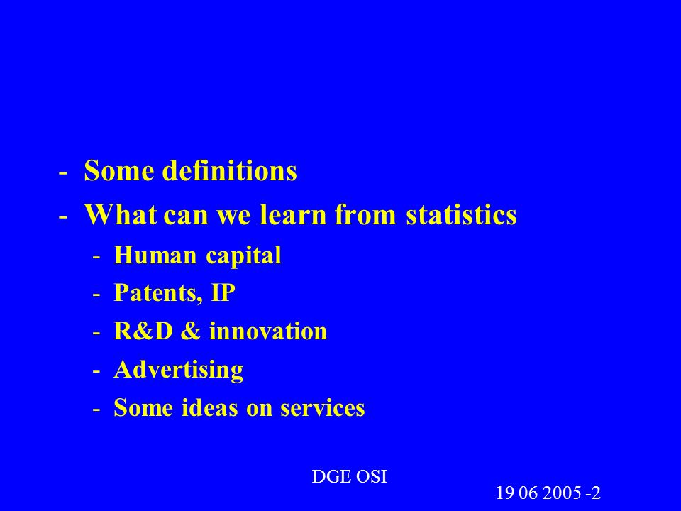 -Some definitions -What can we learn from statistics -Human capital -Patents, IP -R&D & innovation -Advertising -Some ideas on services DGE OSI 19 06 2005 -2