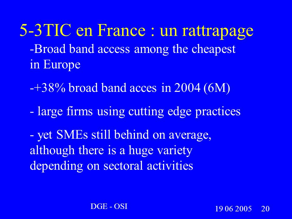 5-3TIC en France : un rattrapage -Broad band access among the cheapest in Europe -+38% broad band acces in 2004 (6M) - large firms using cutting edge practices - yet SMEs still behind on average, although there is a huge variety depending on sectoral activities DGE - OSI 19 06 2005 20